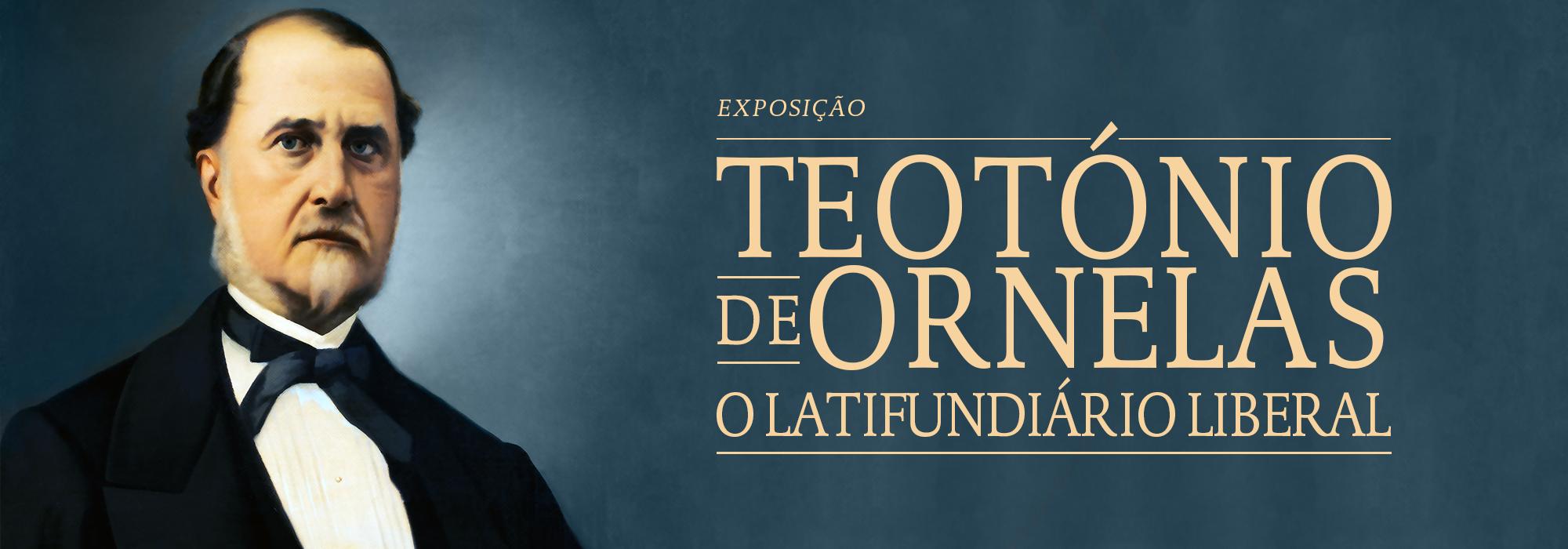 """Exposição Virtual """"Teotónio de Ornelas: o Latifundiário Liberal"""""""